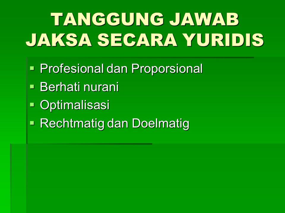 TANGGUNG JAWAB JAKSA SECARA YURIDIS  Profesional dan Proporsional  Berhati nurani  Optimalisasi  Rechtmatig dan Doelmatig