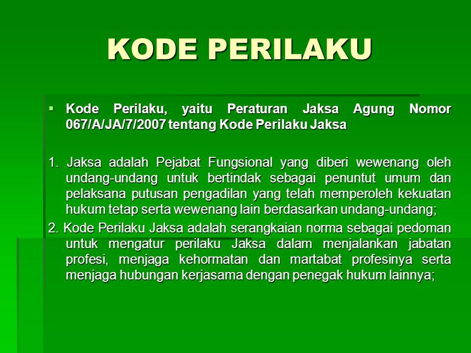 KODE PERILAKU  Kode Perilaku, yaitu Peraturan Jaksa Agung Nomor 067/A/JA/7/2007 tentang Kode Perilaku Jaksa 1. Jaksa adalah Pejabat Fungsional yang d