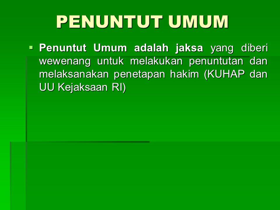 PENUNTUT UMUM  Penuntut Umum adalah jaksa yang diberi wewenang untuk melakukan penuntutan dan melaksanakan penetapan hakim (KUHAP dan UU Kejaksaan RI