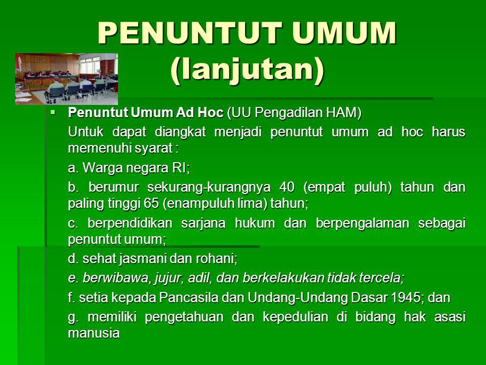 PENUNTUT UMUM (lanjutan)  Penuntut Umum Ad Hoc (UU Pengadilan HAM) Untuk dapat diangkat menjadi penuntut umum ad hoc harus memenuhi syarat : a. Warga