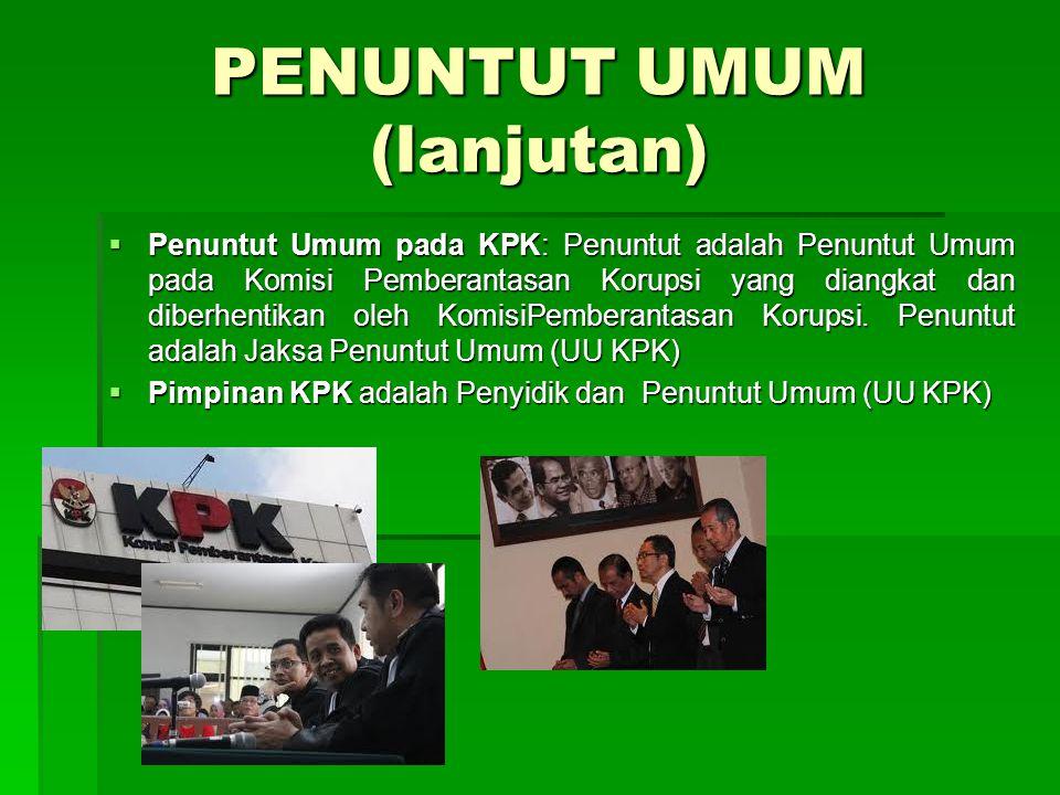 PENUNTUT UMUM (lanjutan)  Penuntut Umum pada KPK: Penuntut adalah Penuntut Umum pada Komisi Pemberantasan Korupsi yang diangkat dan diberhentikan ole