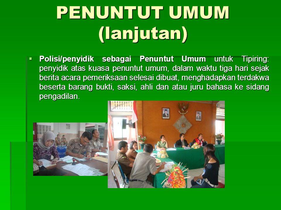 PENUNTUT UMUM (lanjutan)  Polisi/penyidik sebagai Penuntut Umum untuk Tipiring: penyidik atas kuasa penuntut umum, dalam waktu tiga hari sejak berita