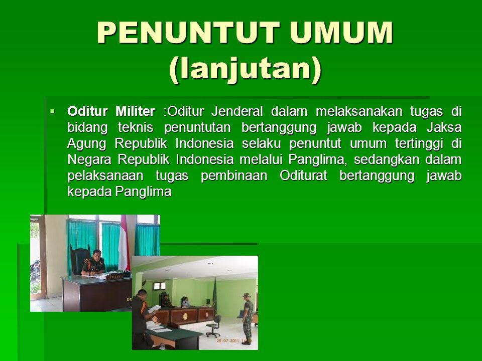 PENUNTUT UMUM (lanjutan)  Oditur Militer :Oditur Jenderal dalam melaksanakan tugas di bidang teknis penuntutan bertanggung jawab kepada Jaksa Agung R