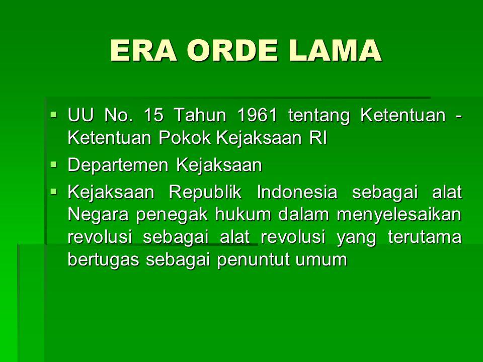 ERA ORDE LAMA  UU No. 15 Tahun 1961 tentang Ketentuan - Ketentuan Pokok Kejaksaan RI  Departemen Kejaksaan  Kejaksaan Republik Indonesia sebagai al
