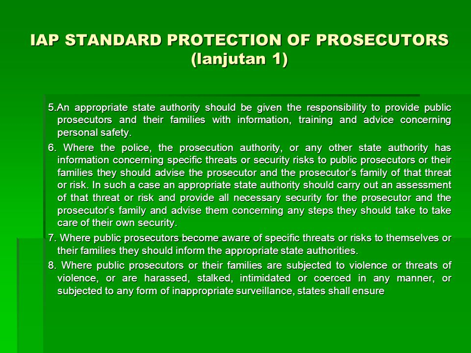 IAP STANDARD PROTECTION OF PROSECUTORS (lanjutan 1) 5.An appropriate state authority should be given the responsibility to provide public prosecutors