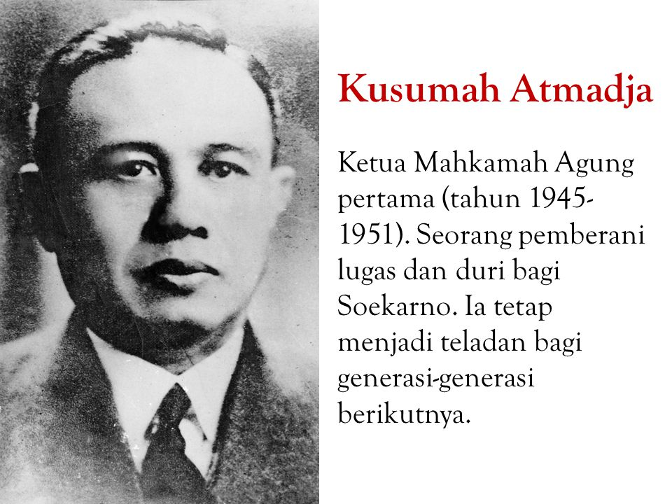 Kusumah Atmadja Ketua Mahkamah Agung pertama (tahun 1945- 1951). Seorang pemberani lugas dan duri bagi Soekarno. Ia tetap menjadi teladan bagi generas