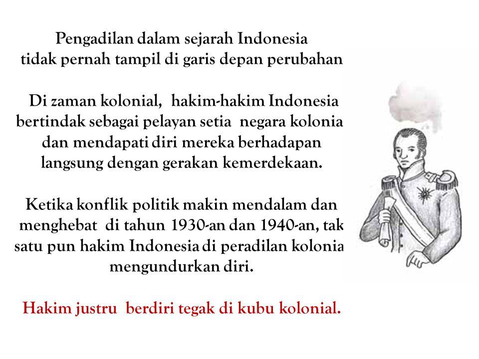 Pengadilan dalam sejarah Indonesia tidak pernah tampil di garis depan perubahan. Di zaman kolonial, hakim-hakim Indonesia bertindak sebagai pelayan se