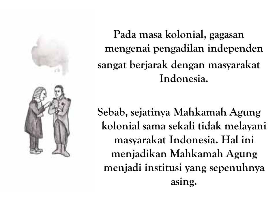 Pada masa kolonial, gagasan mengenai pengadilan independen sangat berjarak dengan masyarakat Indonesia. Sebab, sejatinya Mahkamah Agung kolonial sama