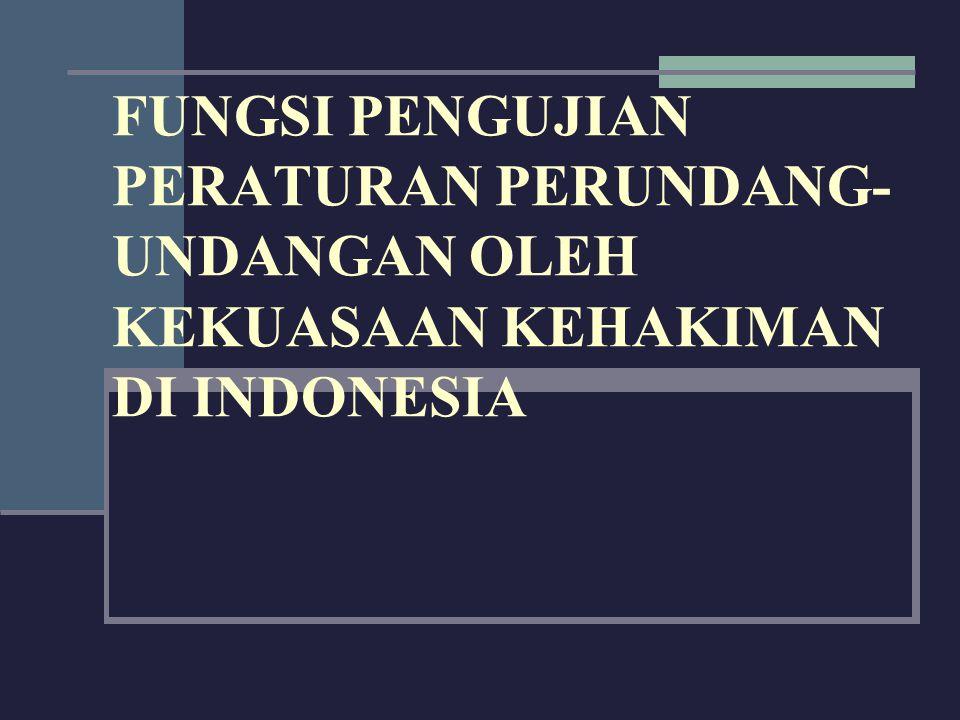 FUNGSI PENGUJIAN PERATURAN PERUNDANG- UNDANGAN OLEH KEKUASAAN KEHAKIMAN DI INDONESIA
