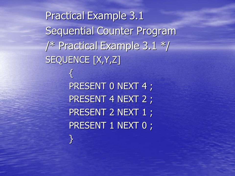 Practical Example 3.1 Sequential Counter Program /* Practical Example 3.1 */ SEQUENCE [X,Y,Z] { PRESENT 0 NEXT 4 ; PRESENT 4 NEXT 2 ; PRESENT 2 NEXT 1