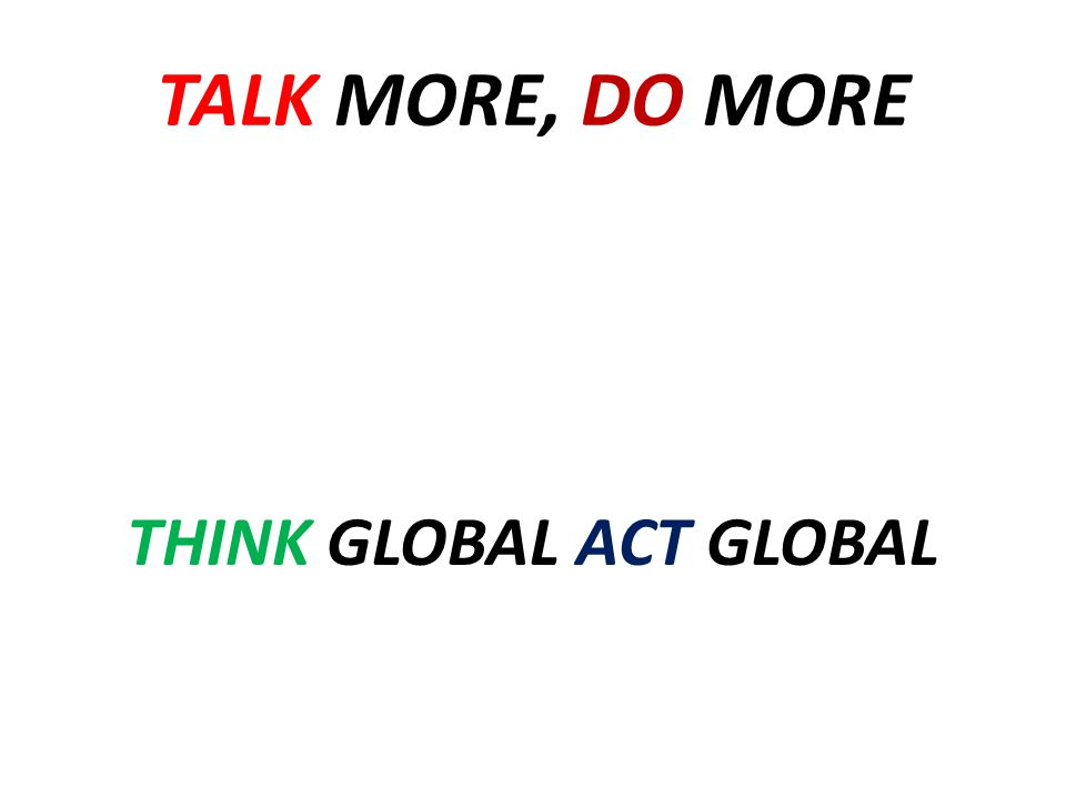 TALK MORE, DO MORE THINK GLOBAL ACT GLOBAL