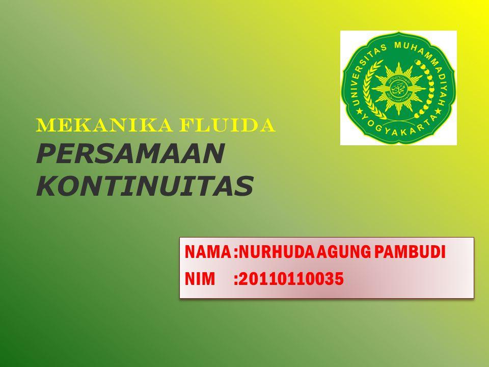 MEKANIKA FLUIDA PERSAMAAN KONTINUITAS NAMA:NURHUDA AGUNG PAMBUDI NIM:20110110035 NAMA:NURHUDA AGUNG PAMBUDI NIM:20110110035