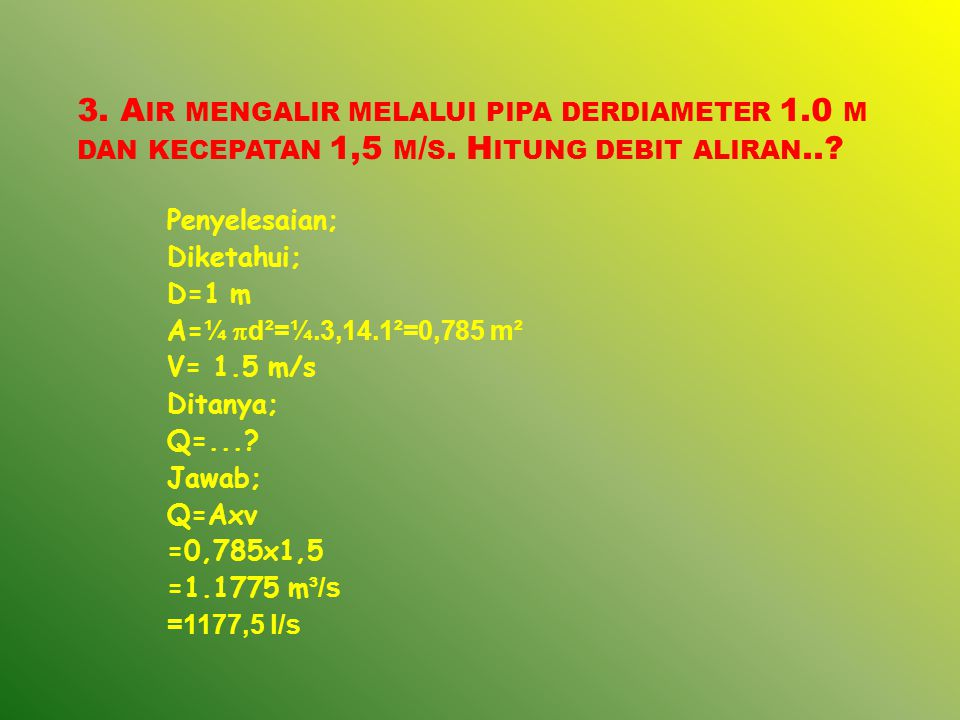 3. A IR MENGALIR MELALUI PIPA DERDIAMETER 1.0 M DAN KECEPATAN 1,5 M / S. H ITUNG DEBIT ALIRAN..? Penyelesaian; Diketahui; D=1 m A= ¼  d²=¼.3,14.1²=0,