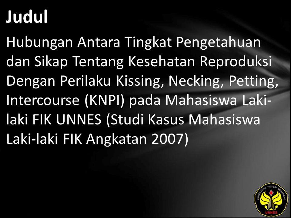 Judul Hubungan Antara Tingkat Pengetahuan dan Sikap Tentang Kesehatan Reproduksi Dengan Perilaku Kissing, Necking, Petting, Intercourse (KNPI) pada Mahasiswa Laki- laki FIK UNNES (Studi Kasus Mahasiswa Laki-laki FIK Angkatan 2007)
