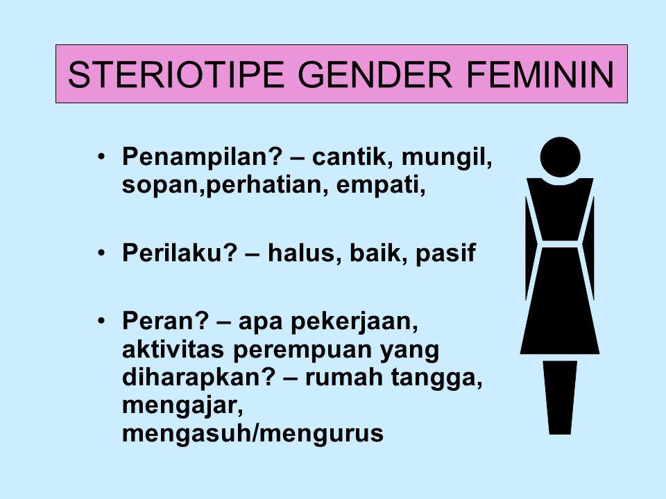 STERIOTIPE GENDER FEMININ Penampilan? – cantik, mungil, sopan,perhatian, empati, Perilaku? – halus, baik, pasif Peran? – apa pekerjaan, aktivitas pere