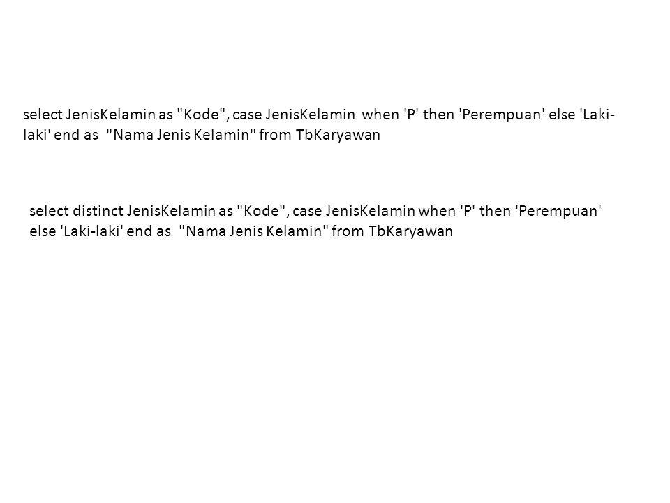 --Tampilkan NIP, Nama, JenisKelamin, dan NamaJenis Kelamin select NIP,Nama,JenisKelamin, case JenisKelamin when P then Perempuan else Laki-laki end as Nama Jenis Kelamin from TbKaryawan