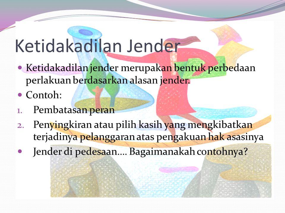 Ketidakadilan Jender Ketidakadilan jender merupakan bentuk perbedaan perlakuan berdasarkan alasan jender. Contoh: 1. Pembatasan peran 2. Penyingkiran