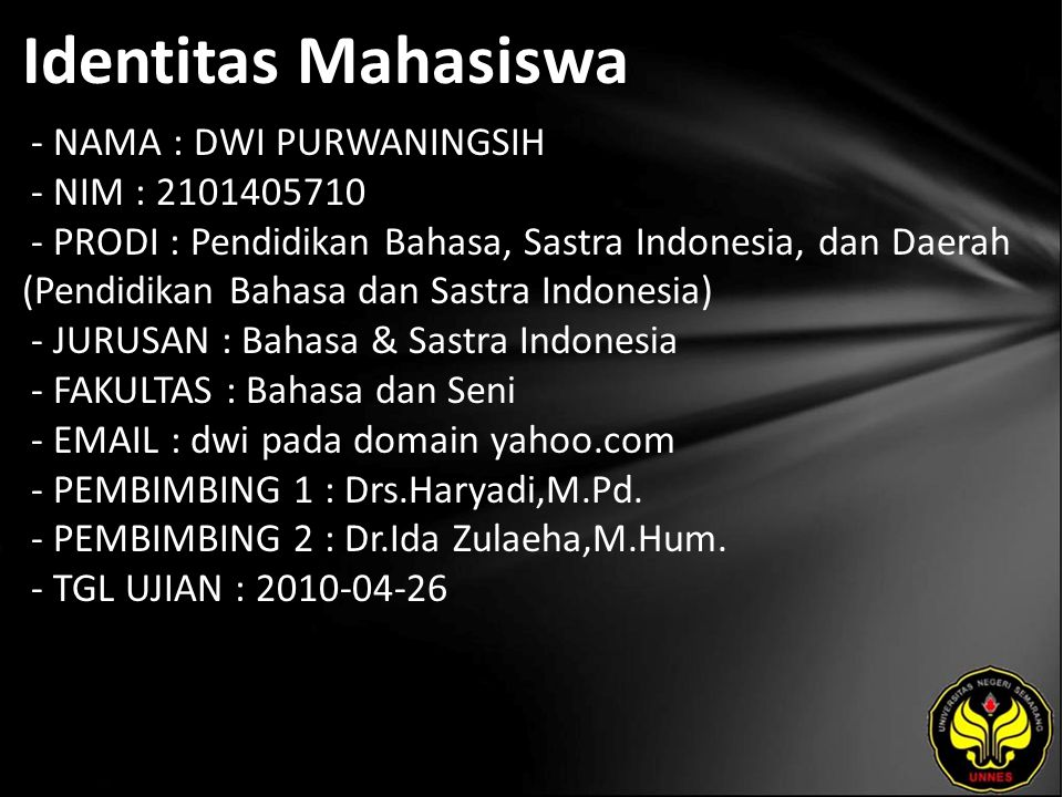 Identitas Mahasiswa - NAMA : DWI PURWANINGSIH - NIM : 2101405710 - PRODI : Pendidikan Bahasa, Sastra Indonesia, dan Daerah (Pendidikan Bahasa dan Sastra Indonesia) - JURUSAN : Bahasa & Sastra Indonesia - FAKULTAS : Bahasa dan Seni - EMAIL : dwi pada domain yahoo.com - PEMBIMBING 1 : Drs.Haryadi,M.Pd.