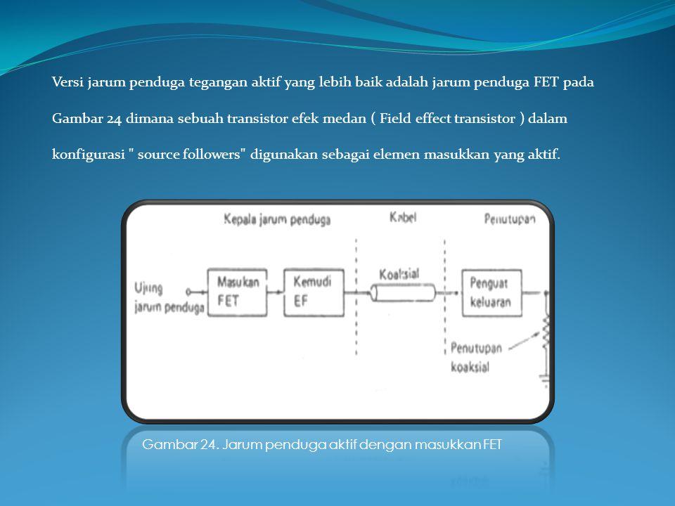 Versi jarum penduga tegangan aktif yang lebih baik adalah jarum penduga FET pada Gambar 24 dimana sebuah transistor efek medan ( Field effect transist