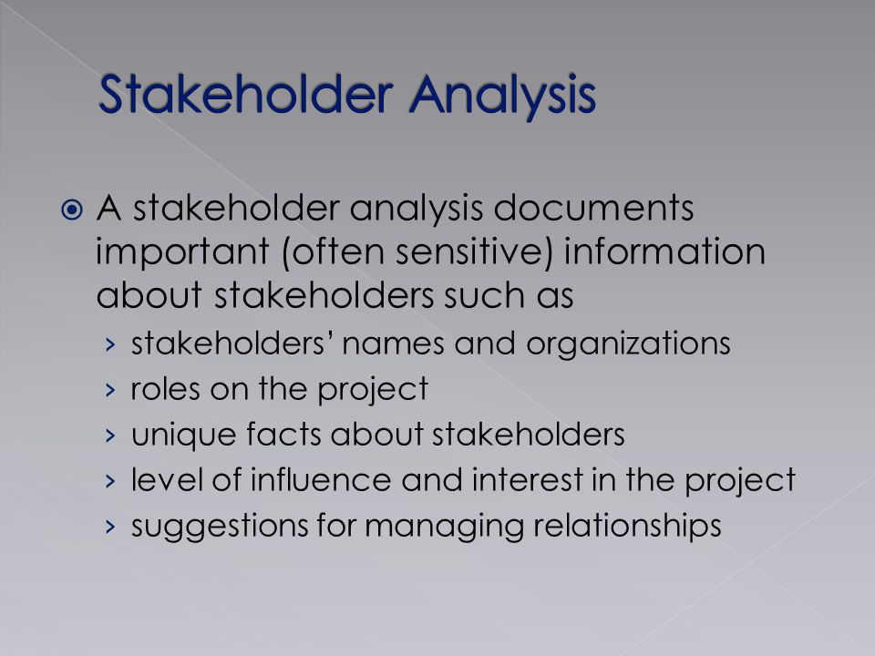  A stakeholder analysis documents important (often sensitive) information about stakeholders such as › stakeholders' names and organizations › roles