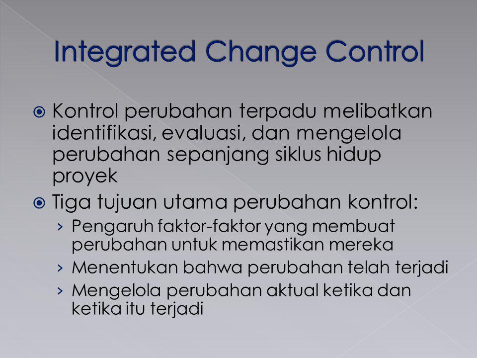  Kontrol perubahan terpadu melibatkan identifikasi, evaluasi, dan mengelola perubahan sepanjang siklus hidup proyek  Tiga tujuan utama perubahan kon