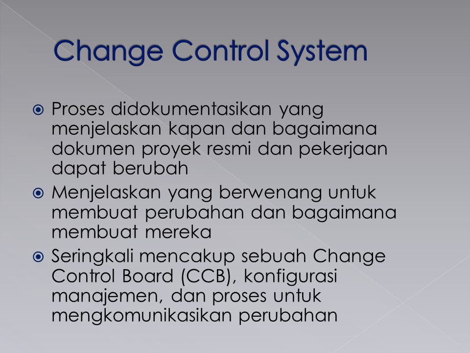  Proses didokumentasikan yang menjelaskan kapan dan bagaimana dokumen proyek resmi dan pekerjaan dapat berubah  Menjelaskan yang berwenang untuk membuat perubahan dan bagaimana membuat mereka  Seringkali mencakup sebuah Change Control Board (CCB), konfigurasi manajemen, dan proses untuk mengkomunikasikan perubahan