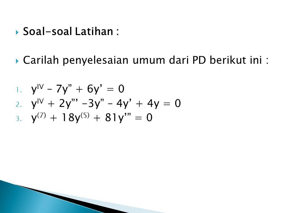 """ Soal-soal Latihan :  Carilah penyelesaian umum dari PD berikut ini : 1. y IV – 7y"""" + 6y' = 0 2. y IV + 2y""""' -3y"""" – 4y' + 4y = 0 3. y (7) + 18y (5)"""