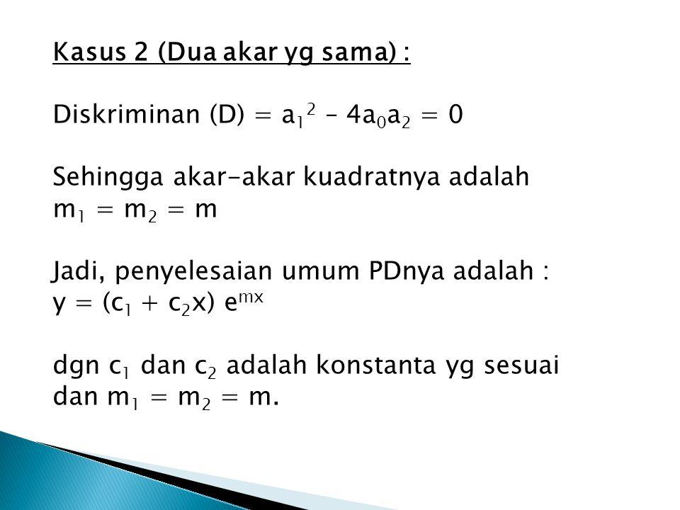 Kasus 2 (Dua akar yg sama) : Diskriminan (D) = a 1 2 – 4a 0 a 2 = 0 Sehingga akar-akar kuadratnya adalah m 1 = m 2 = m Jadi, penyelesaian umum PDnya a