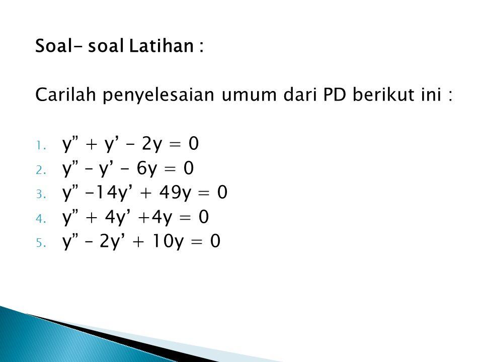 """Soal- soal Latihan : Carilah penyelesaian umum dari PD berikut ini : 1. y"""" + y' - 2y = 0 2. y"""" – y' - 6y = 0 3. y"""" -14y' + 49y = 0 4. y"""" + 4y' +4y = 0"""