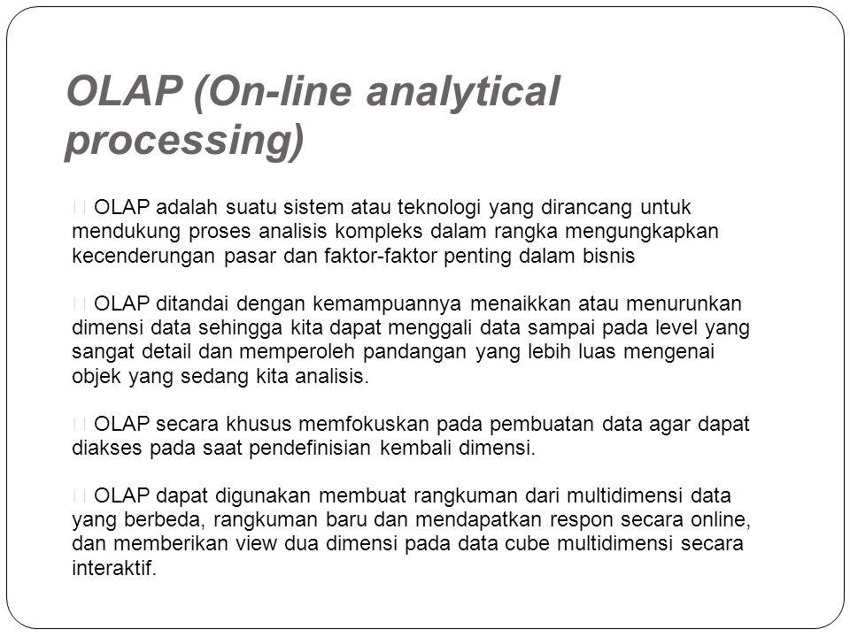 OLAP (On-line analytical processing)  OLAP adalah suatu sistem atau teknologi yang dirancang untuk mendukung proses analisis kompleks dalam rangka mengungkapkan kecenderungan pasar dan faktor-faktor penting dalam bisnis  OLAP ditandai dengan kemampuannya menaikkan atau menurunkan dimensi data sehingga kita dapat menggali data sampai pada level yang sangat detail dan memperoleh pandangan yang lebih luas mengenai objek yang sedang kita analisis.