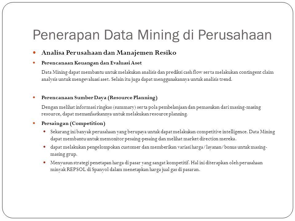 Penerapan Data Mining di Perusahaan Analisa Perusahaan dan Manajemen Resiko Perencanaan Keuangan dan Evaluasi Aset Data Mining dapat membantu untuk melakukan analisis dan prediksi cash flow serta melakukan contingent claim analysis untuk mengevaluasi aset.