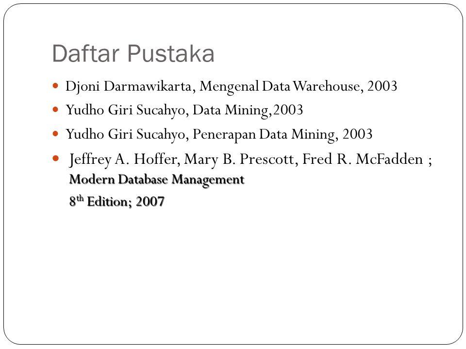 Daftar Pustaka Djoni Darmawikarta, Mengenal Data Warehouse, 2003 Yudho Giri Sucahyo, Data Mining,2003 Yudho Giri Sucahyo, Penerapan Data Mining, 2003 Modern Database Management Jeffrey A.