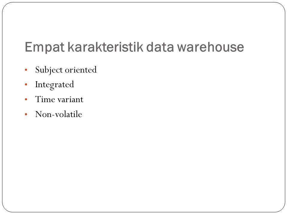 Empat karakteristik data warehouse Subject oriented – Data yang disusun menurut subyek berisi hanya informasi yang penting bagi pemprosesan decision support.