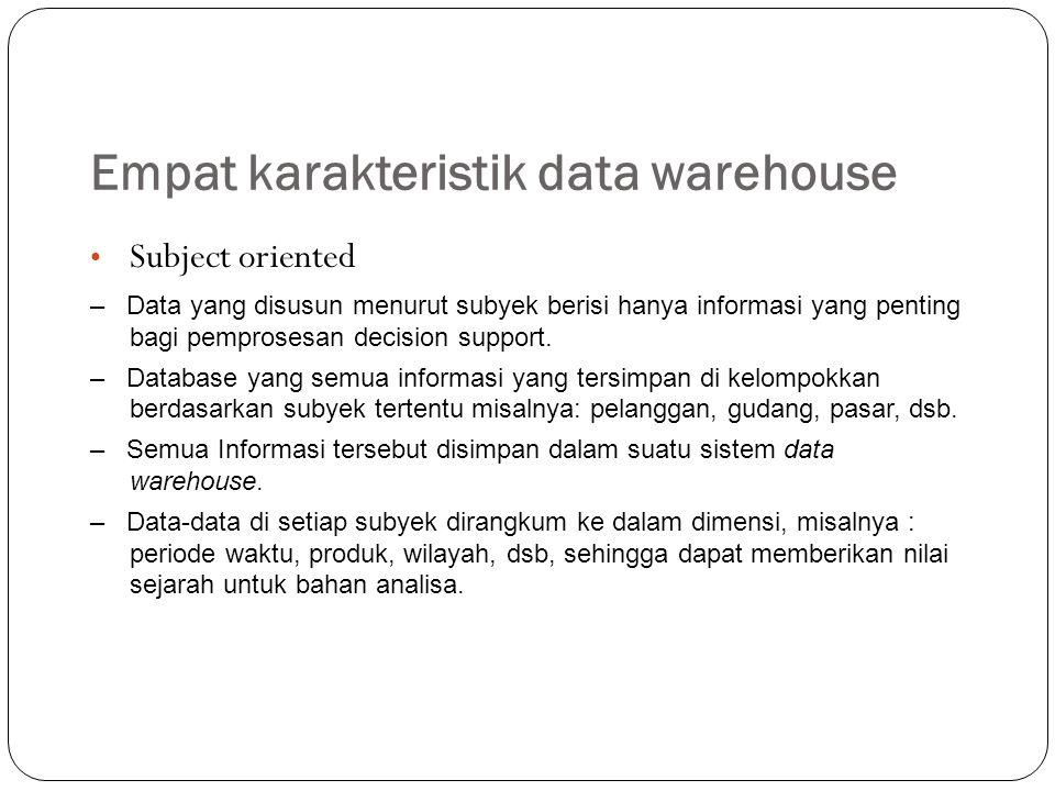Empat karakteristik data warehouse Integrated – Jika data terletak pada berbagai aplikasi yang terpisah dalam suatu lingkungan operasional, encoding data sering tidak seragam sehinggga bila data dipindahkan ke data warehouse maka coding akan diasumsikan sama seperti lazimnya.