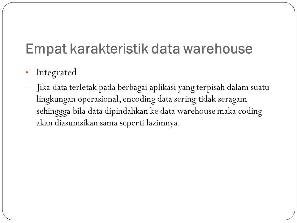 Empat karakteristik data warehouse Time variant Data warehouse adalah tempat untuk storing data selama 5 sampai 10 tahun atau lebih, data digunakan untuk perbandingan atau perkiraan dan data ini tidak dapat diperbaharui.
