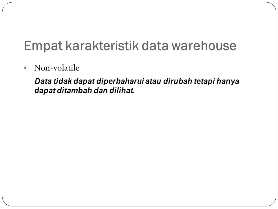 Empat karakteristik data warehouse Non-volatile Data tidak dapat diperbaharui atau dirubah tetapi hanya dapat ditambah dan dilihat.
