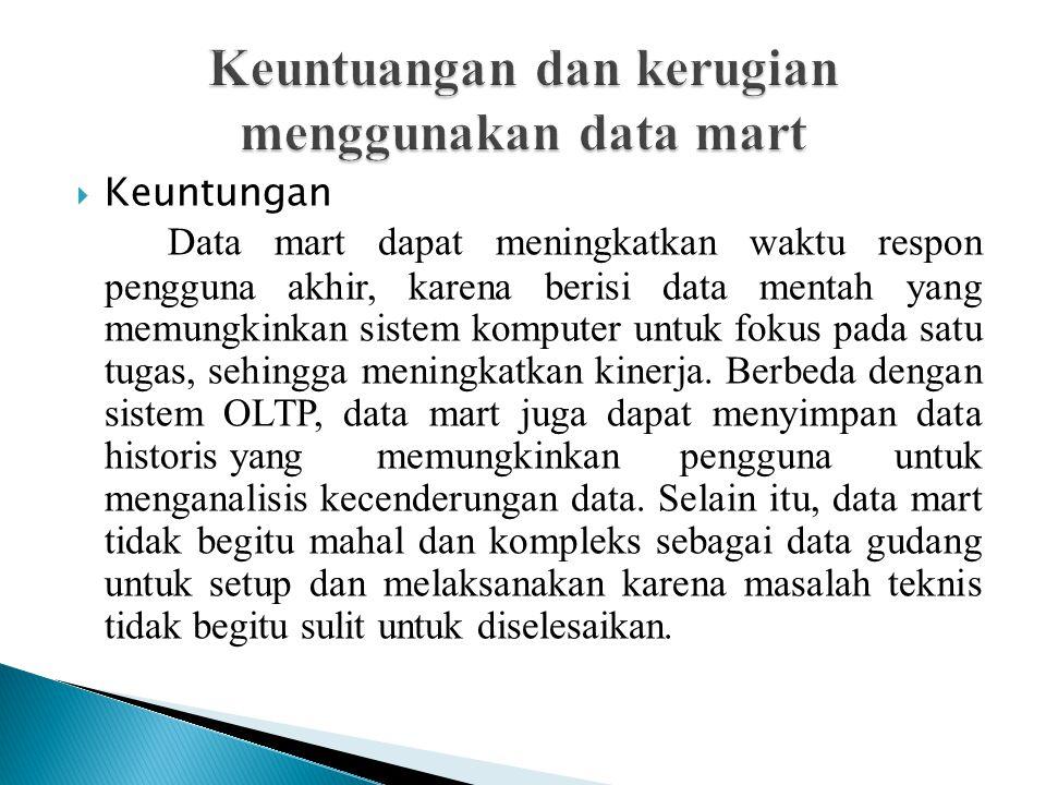  Keuntungan Data mart dapat meningkatkan waktu respon pengguna akhir, karena berisi data mentah yang memungkinkan sistem komputer untuk fokus pada sa