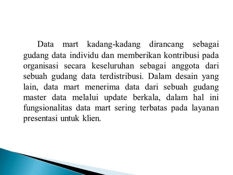 Data mart kadang-kadang dirancang sebagai gudang data individu dan memberikan kontribusi pada organisasi secara keseluruhan sebagai anggota dari sebua
