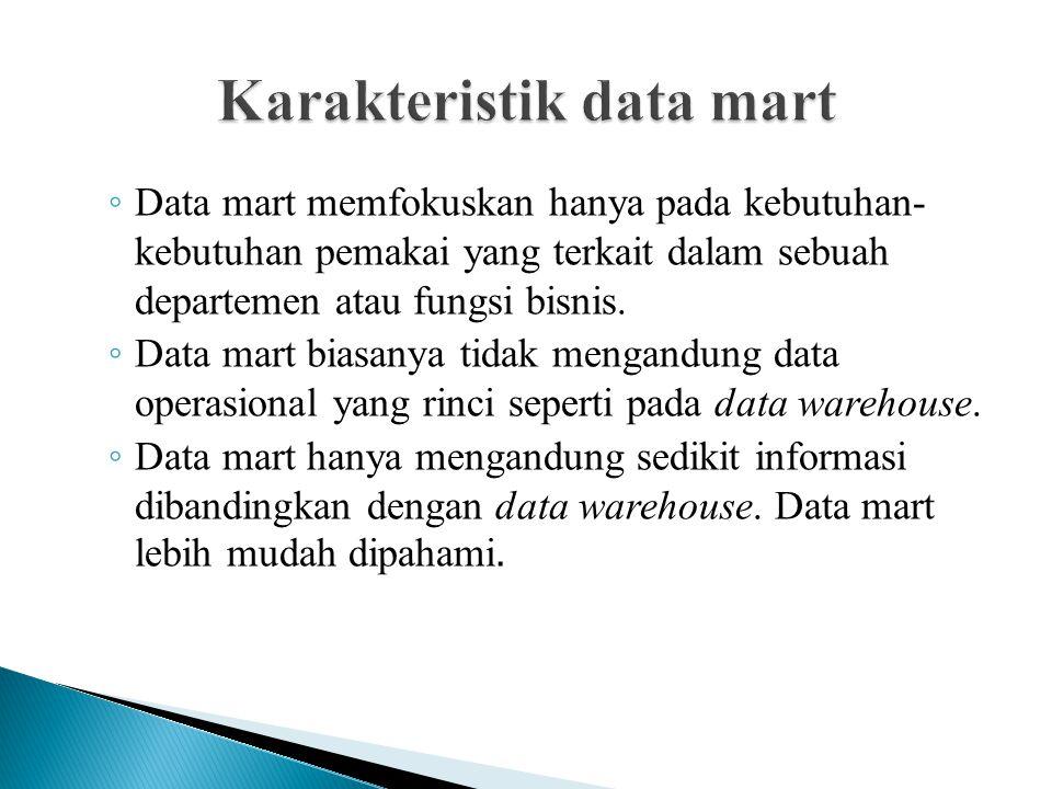 ◦ Data mart memfokuskan hanya pada kebutuhan- kebutuhan pemakai yang terkait dalam sebuah departemen atau fungsi bisnis. ◦ Data mart biasanya tidak me