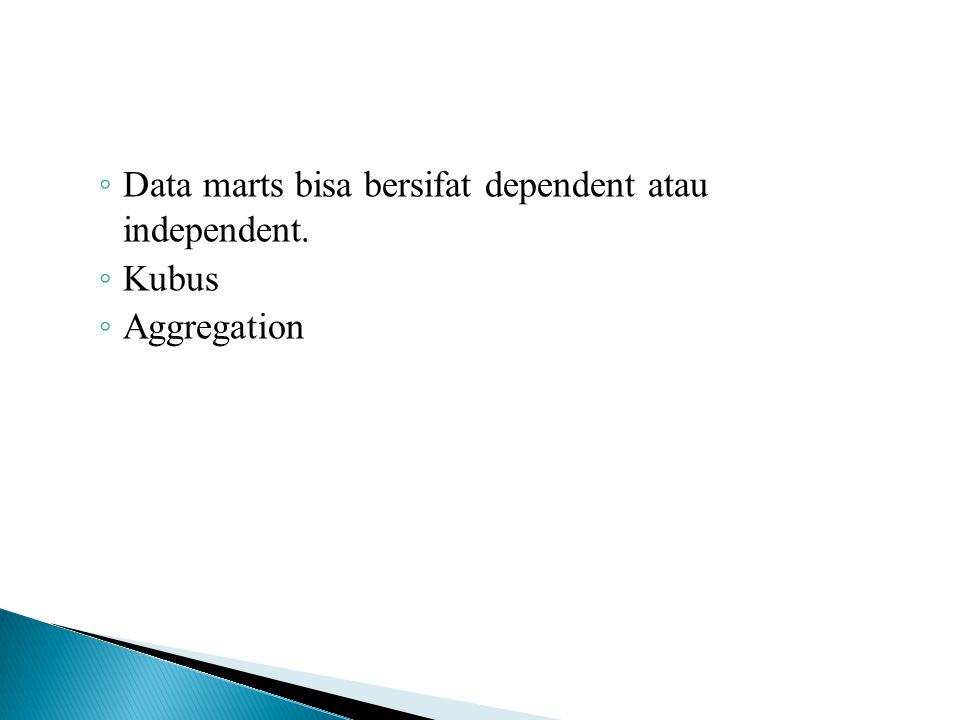 ◦ Data marts bisa bersifat dependent atau independent. ◦ Kubus ◦ Aggregation