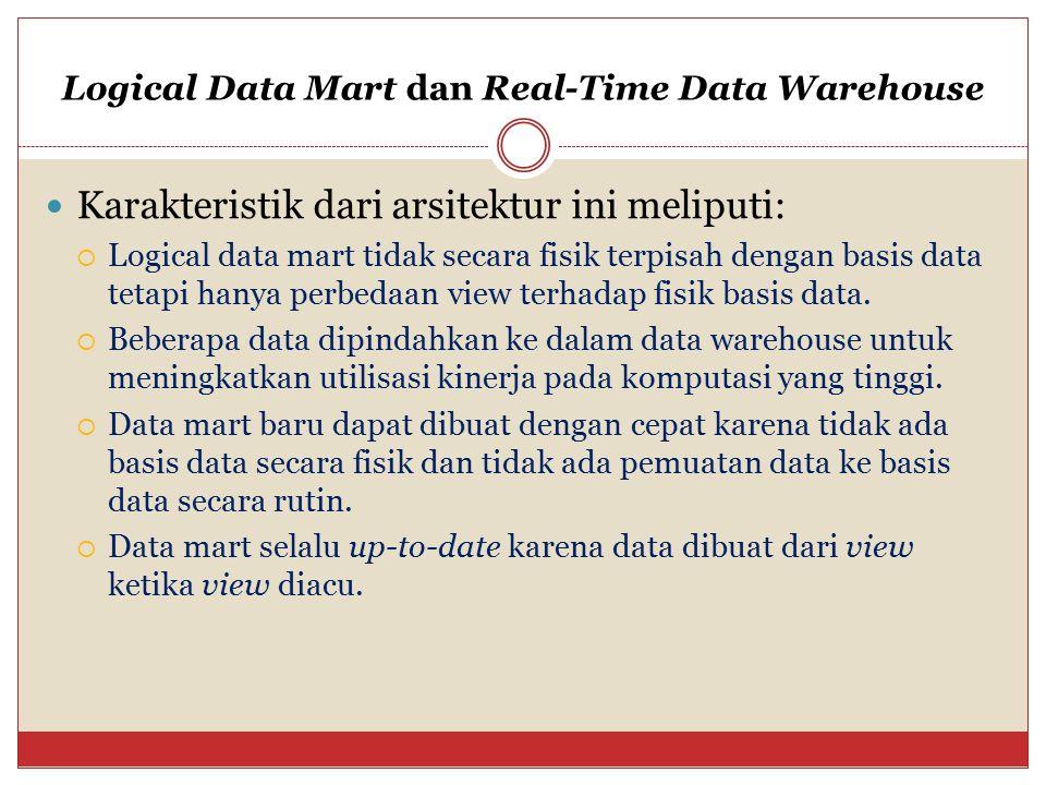 Logical Data Mart dan Real-Time Data Warehouse Karakteristik dari arsitektur ini meliputi:  Logical data mart tidak secara fisik terpisah dengan basi