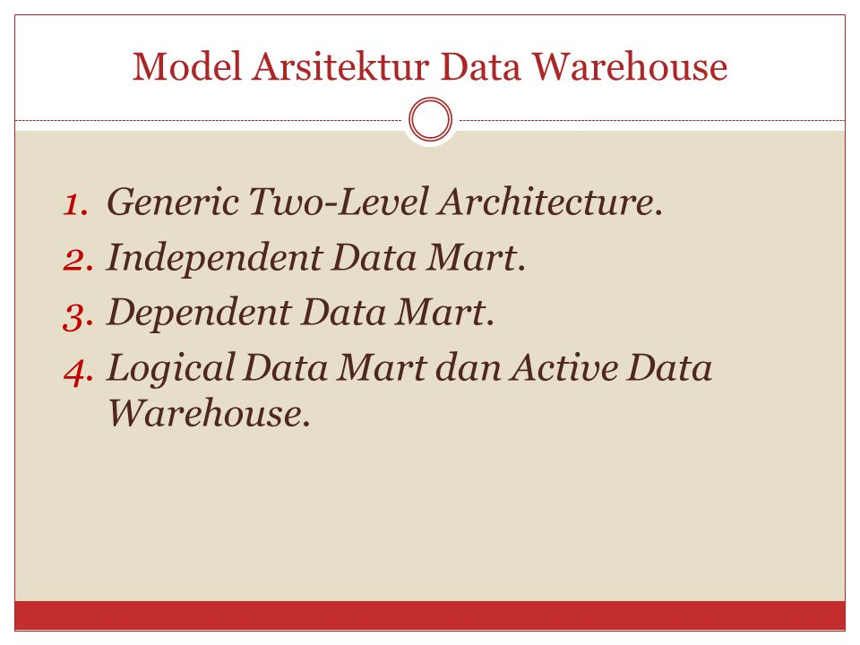 Model Arsitektur Data Warehouse 1.Generic Two-Level Architecture. 2.Independent Data Mart. 3.Dependent Data Mart. 4.Logical Data Mart dan Active Data