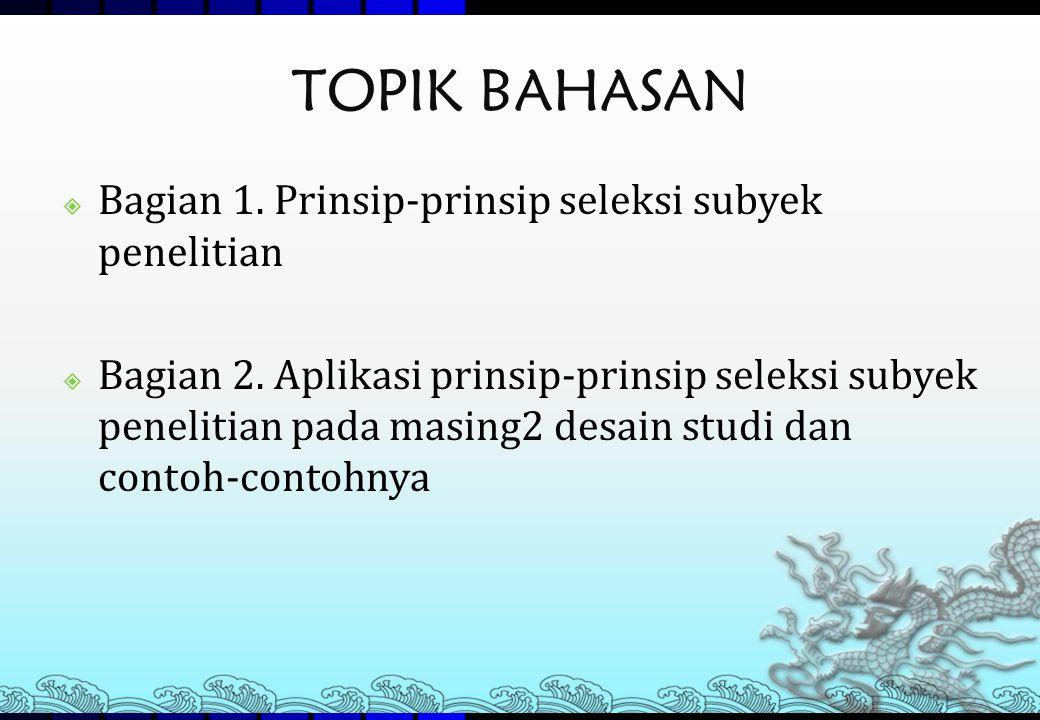 TOPIK BAHASAN  Bagian 1. Prinsip-prinsip seleksi subyek penelitian  Bagian 2. Aplikasi prinsip-prinsip seleksi subyek penelitian pada masing2 desain
