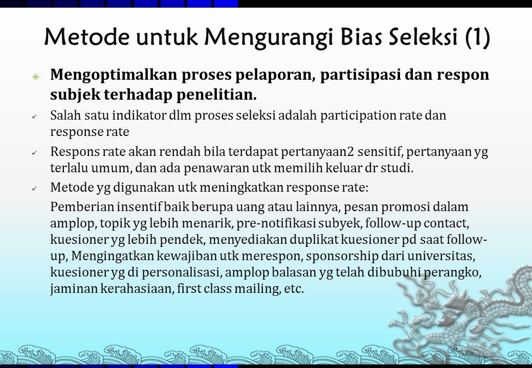 Metode untuk Mengurangi Bias Seleksi (1)  Mengoptimalkan proses pelaporan, partisipasi dan respon subjek terhadap penelitian. Salah satu indikator dl