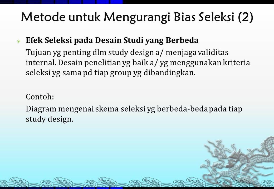 Metode untuk Mengurangi Bias Seleksi (2)  Efek Seleksi pada Desain Studi yang Berbeda Tujuan yg penting dlm study design a/ menjaga validitas interna
