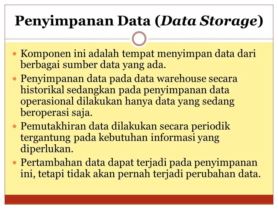 Penyimpanan Data (Data Storage) Komponen ini adalah tempat menyimpan data dari berbagai sumber data yang ada. Penyimpanan data pada data warehouse sec