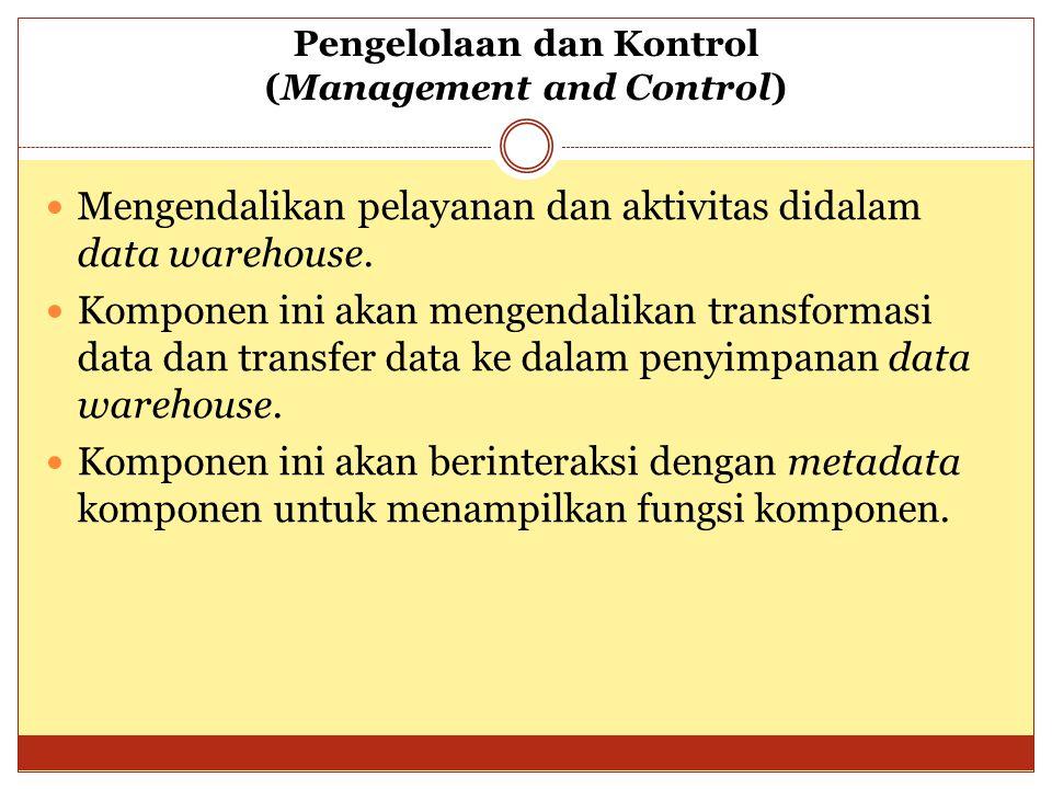 Pengelolaan dan Kontrol (Management and Control) Mengendalikan pelayanan dan aktivitas didalam data warehouse. Komponen ini akan mengendalikan transfo