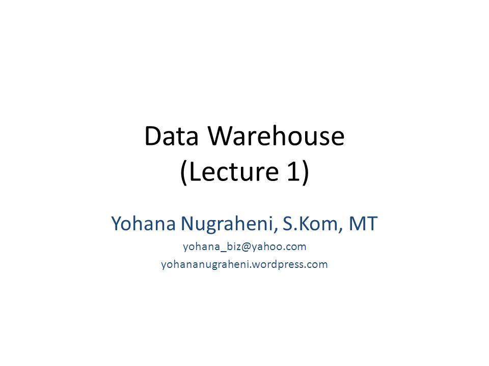 Data Warehouse (Lecture 1) Yohana Nugraheni, S.Kom, MT yohana_biz@yahoo.com yohananugraheni.wordpress.com