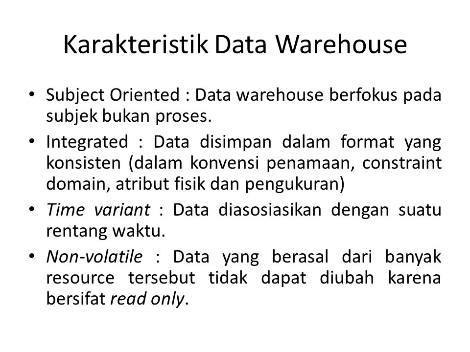 Karakteristik Data Warehouse Subject Oriented : Data warehouse berfokus pada subjek bukan proses. Integrated : Data disimpan dalam format yang konsist