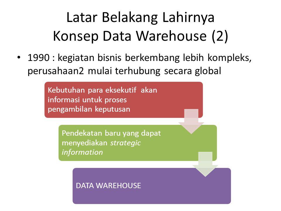Latar Belakang Lahirnya Konsep Data Warehouse (2) 1990 : kegiatan bisnis berkembang lebih kompleks, perusahaan2 mulai terhubung secara global Kebutuha